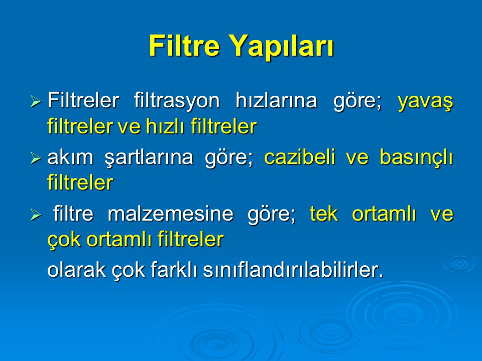 Filtre Yapıları Filtreler filtrasyon hızlarına göre; yavaş filtreler ve hızlı filtreler. akım şartlarına göre; cazibeli ve basınçlı filtreler.