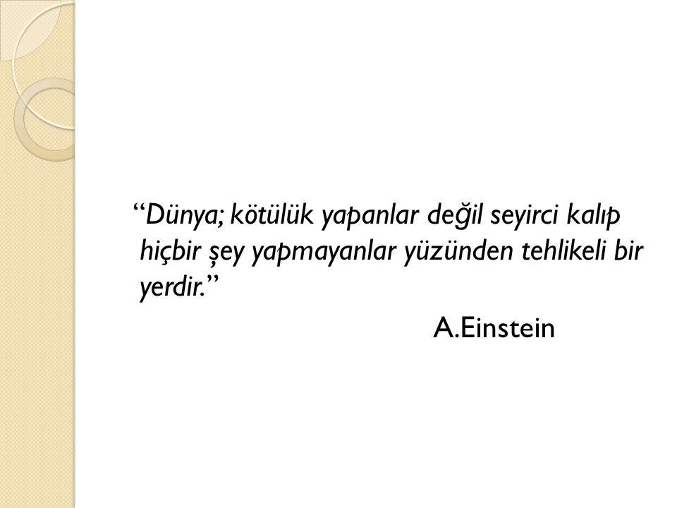 Dünya; kötülük yapanlar değil seyirci kalıp hiçbir şey yapmayanlar yüzünden tehlikeli bir yerdir. A.Einstein