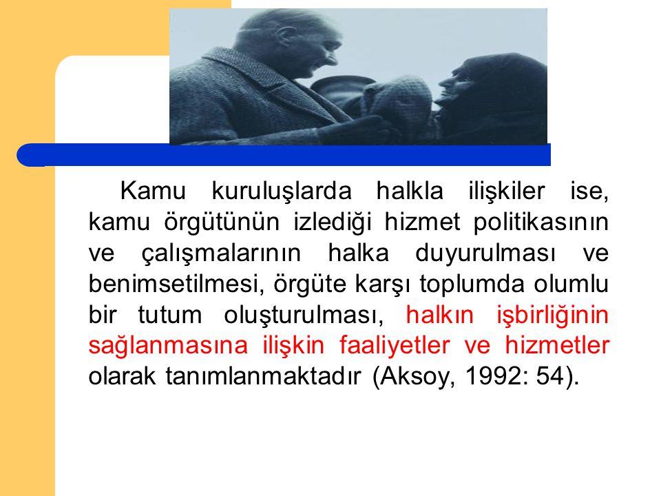 Kamu kuruluşlarda halkla ilişkiler ise, kamu örgütünün izlediği hizmet politikasının ve çalışmalarının halka duyurulması ve benimsetilmesi, örgüte karşı toplumda olumlu bir tutum oluşturulması, halkın işbirliğinin sağlanmasına ilişkin faaliyetler ve hizmetler olarak tanımlanmaktadır (Aksoy, 1992: 54).