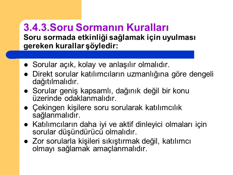3.4.3.Soru Sormanın Kuralları Soru sormada etkinliği sağlamak için uyulması gereken kurallar şöyledir: