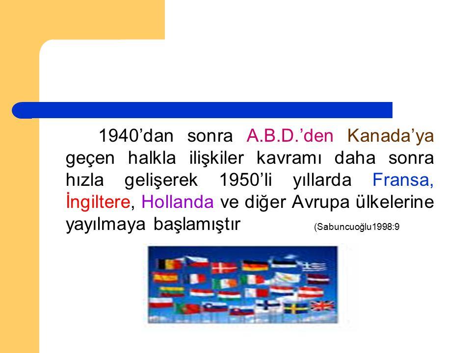 1940'dan sonra A.B.D.'den Kanada'ya geçen halkla ilişkiler kavramı daha sonra hızla gelişerek 1950'li yıllarda Fransa, İngiltere, Hollanda ve diğer Avrupa ülkelerine yayılmaya başlamıştır (Sabuncuoğlu1998:9