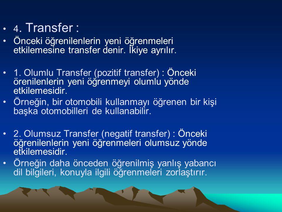 4. Transfer : Önceki öğrenilenlerin yeni öğrenmeleri etkilemesine transfer denir. İkiye ayrılır.