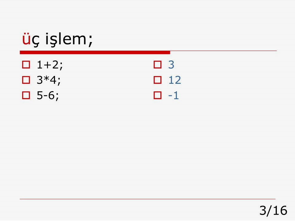 üç işlem; 1+2; 3*4; 5-6; 3 12 -1