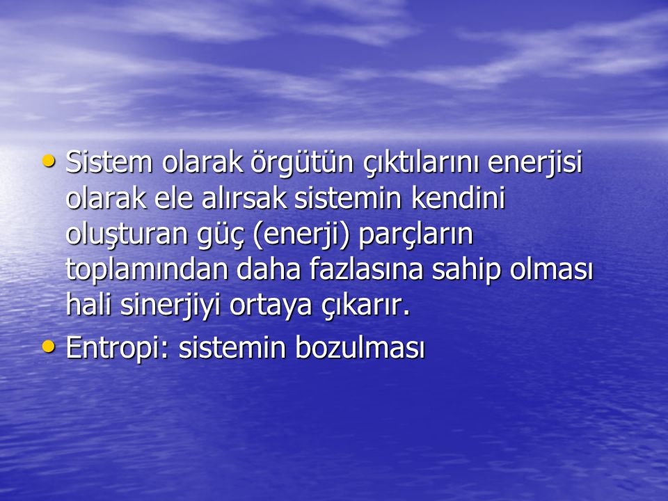 Sistem olarak örgütün çıktılarını enerjisi olarak ele alırsak sistemin kendini oluşturan güç (enerji) parçların toplamından daha fazlasına sahip olması hali sinerjiyi ortaya çıkarır.