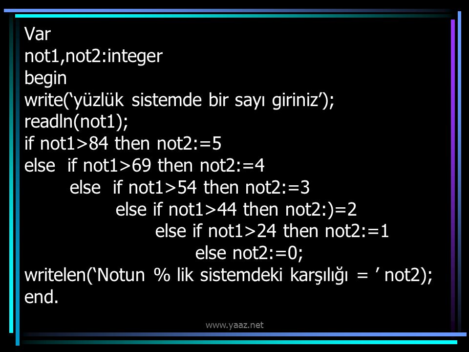 Var not1,not2:integer begin write('yüzlük sistemde bir sayı giriniz'); readln(not1); if not1>84 then not2:=5 else if not1>69 then not2:=4 else if not1>54 then not2:=3 else if not1>44 then not2:)=2 else if not1>24 then not2:=1 else not2:=0; writelen('Notun % lik sistemdeki karşılığı = ' not2); end.