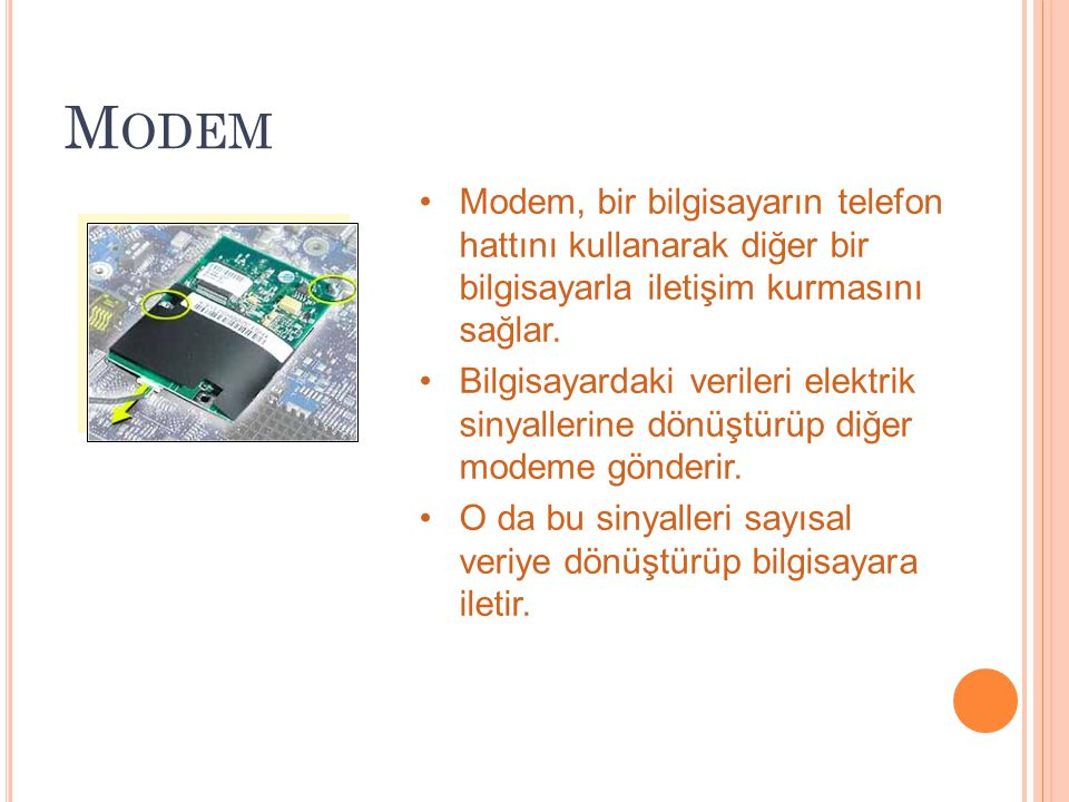 Modem Modem, bir bilgisayarın telefon hattını kullanarak diğer bir bilgisayarla iletişim kurmasını sağlar.