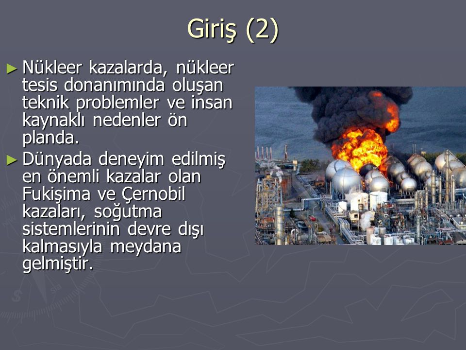 Giriş (2) Nükleer kazalarda, nükleer tesis donanımında oluşan teknik problemler ve insan kaynaklı nedenler ön planda.
