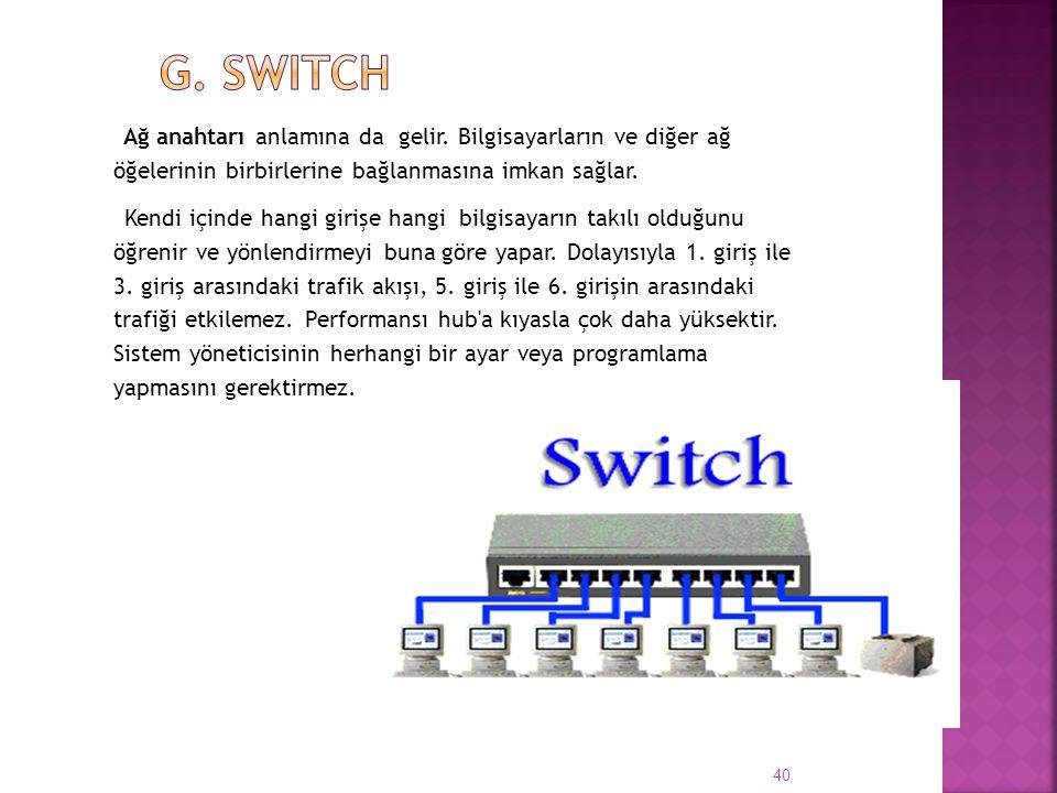 g. Switch Ağ anahtarı anlamına da gelir. Bilgisayarların ve diğer ağ öğelerinin birbirlerine bağlanmasına imkan sağlar.