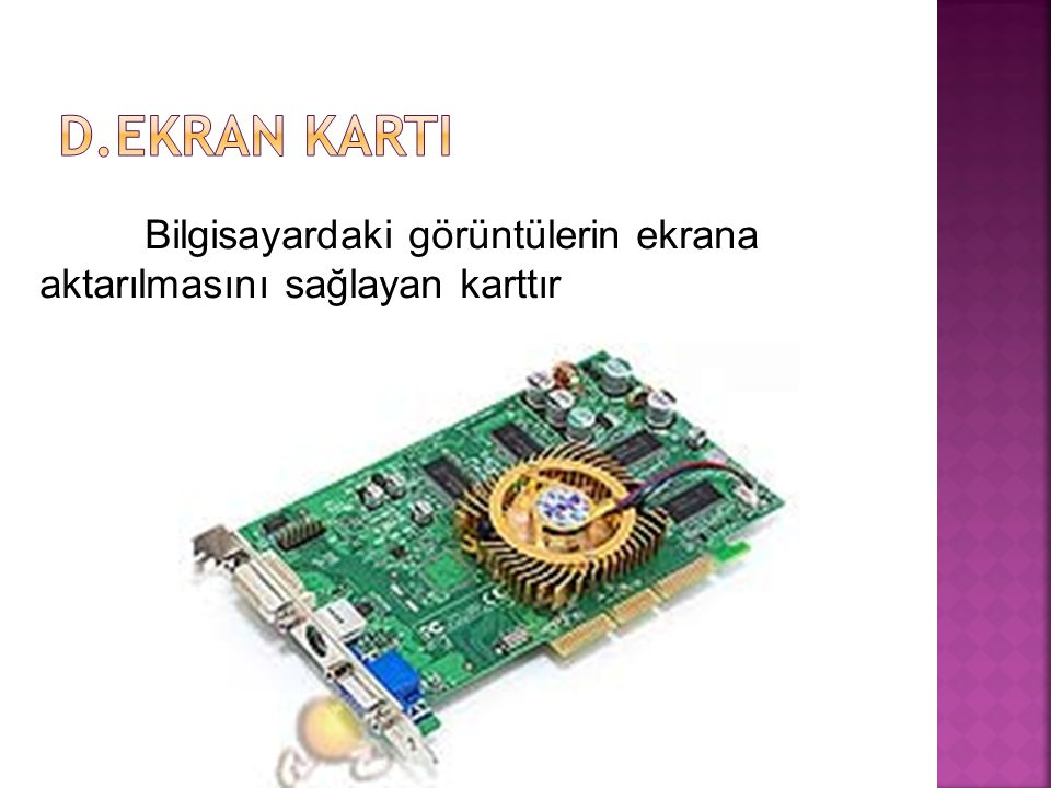 D.EKRAN KARTI Bilgisayardaki görüntülerin ekrana aktarılmasını sağlayan karttır
