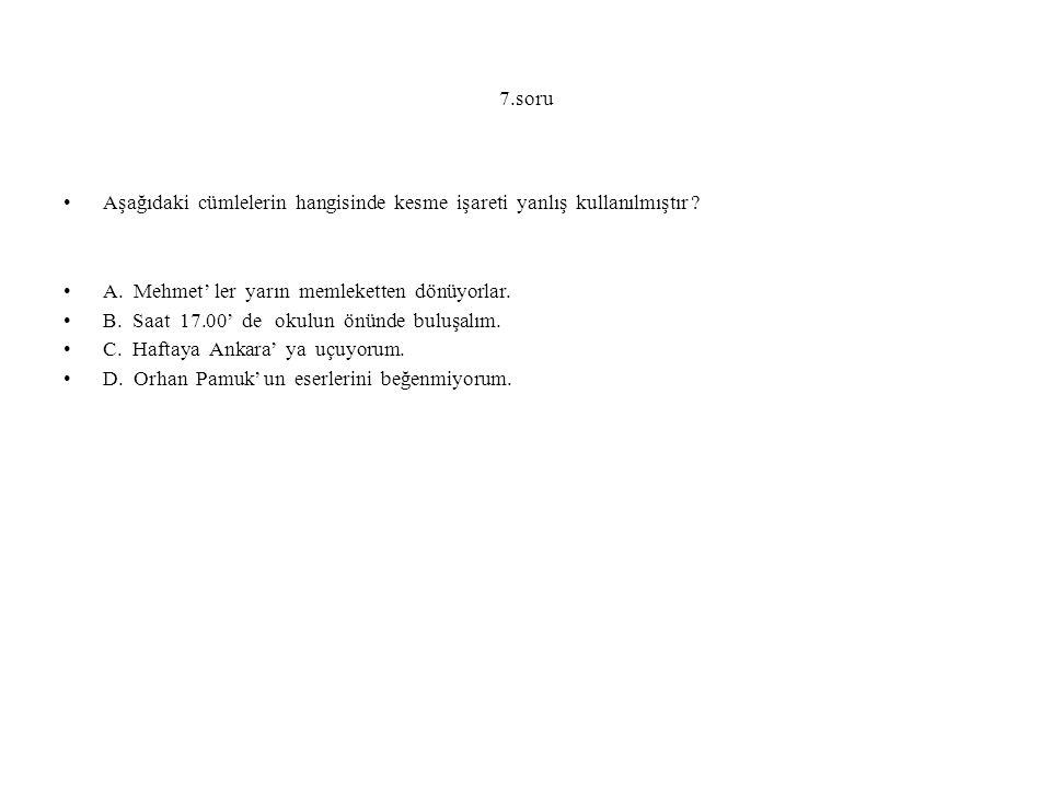 7.soru Aşağıdaki cümlelerin hangisinde kesme işareti yanlış kullanılmıştır A. Mehmet' ler yarın memleketten dönüyorlar.
