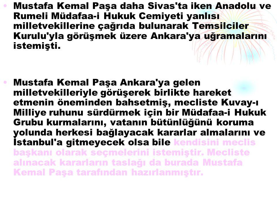 Mustafa Kemal Paşa daha Sivas ta iken Anadolu ve Rumeli Müdafaa-i Hukuk Cemiyeti yanlısı milletvekillerine çağrıda bulunarak Temsilciler Kurulu yla görüşmek üzere Ankara ya uğramalarını istemişti.