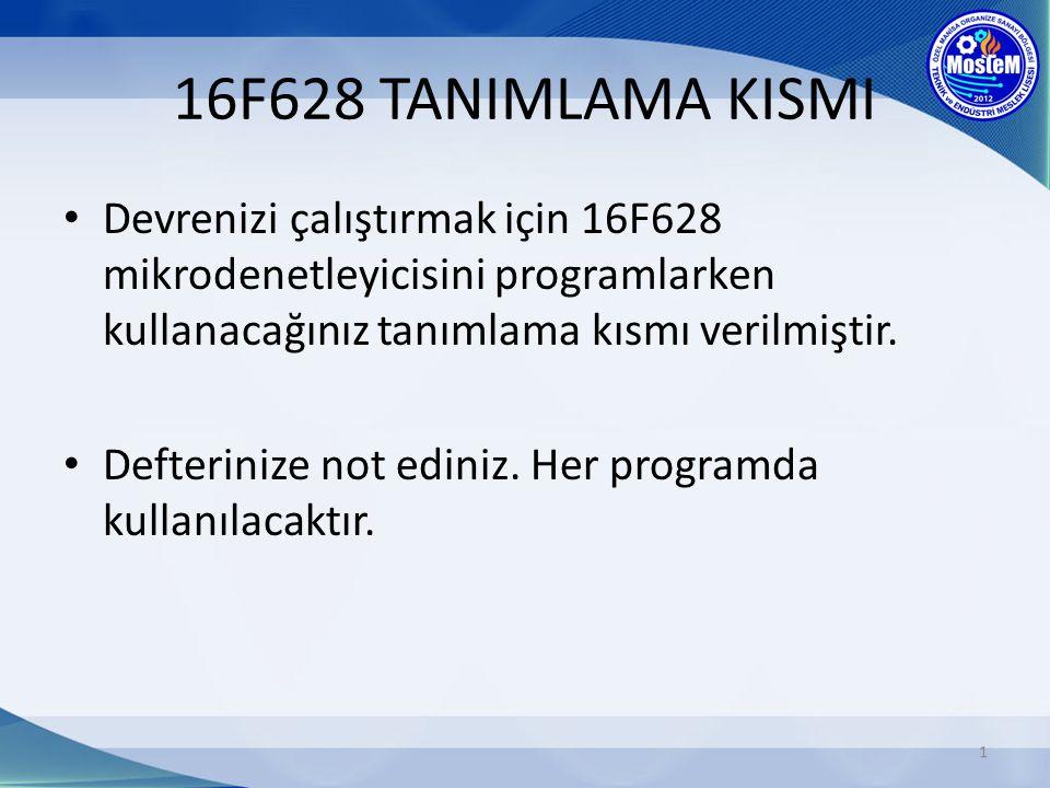 16F628 TANIMLAMA KISMI Devrenizi çalıştırmak için 16F628 mikrodenetleyicisini programlarken kullanacağınız tanımlama kısmı verilmiştir.