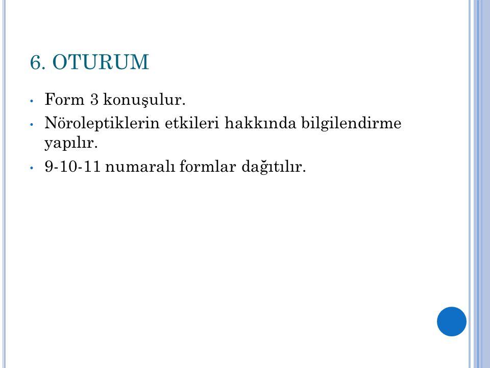 6. OTURUM Form 3 konuşulur. Nöroleptiklerin etkileri hakkında bilgilendirme yapılır.