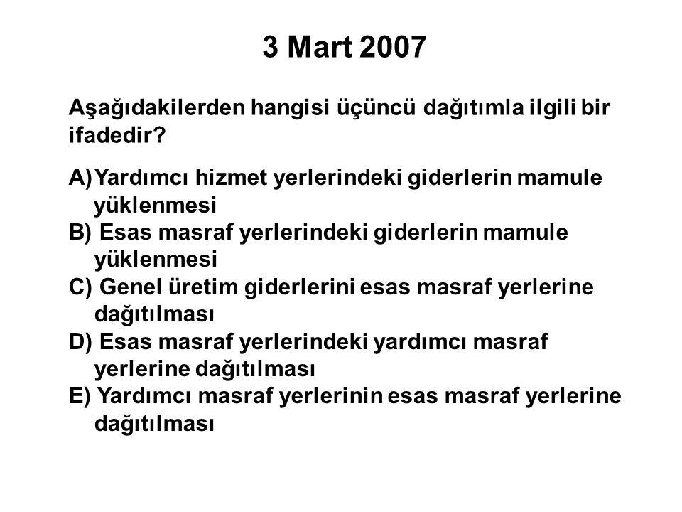 3 Mart 2007 Aşağıdakilerden hangisi üçüncü dağıtımla ilgili bir ifadedir Yardımcı hizmet yerlerindeki giderlerin mamule.