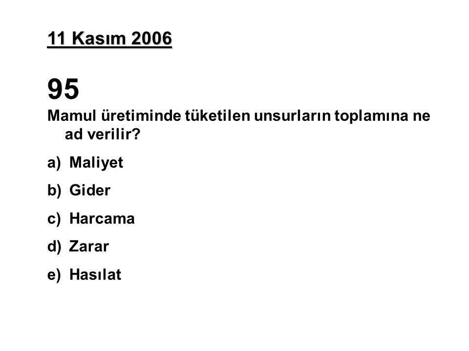 11 Kasım 2006 95. Mamul üretiminde tüketilen unsurların toplamına ne ad verilir Maliyet. Gider.