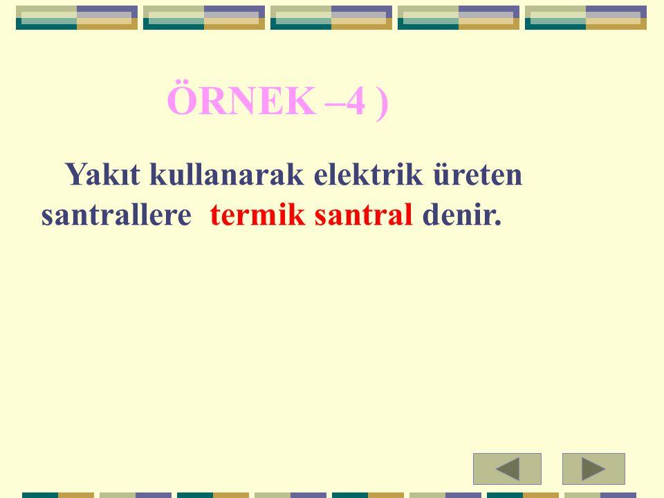 ÖRNEK –4 ) Yakıt kullanarak elektrik üreten santrallere termik santral denir.