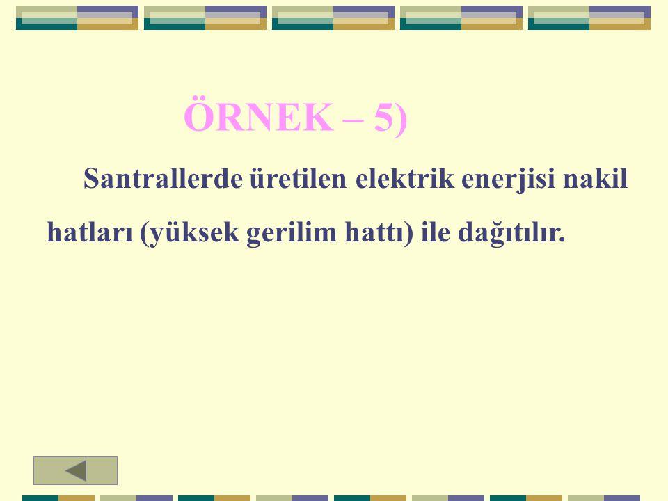 ÖRNEK – 5) Santrallerde üretilen elektrik enerjisi nakil