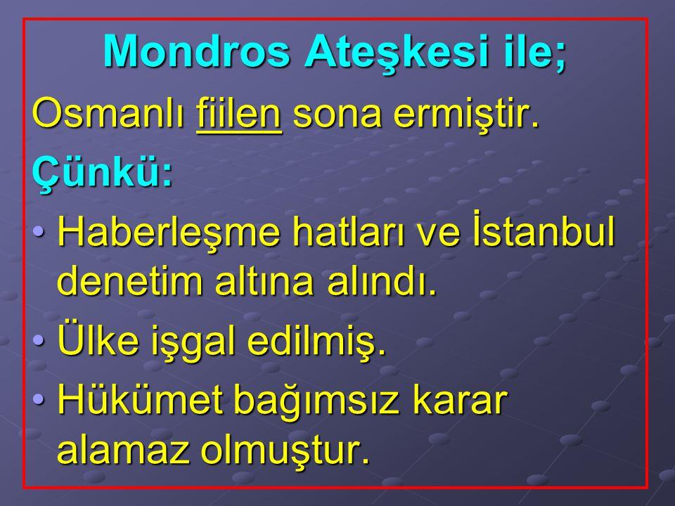 Mondros Ateşkesi ile; Osmanlı fiilen sona ermiştir. Çünkü: