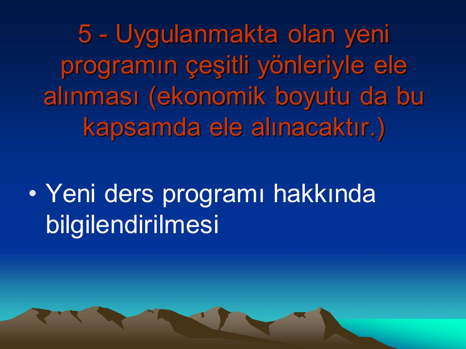 5 - Uygulanmakta olan yeni programın çeşitli yönleriyle ele alınması (ekonomik boyutu da bu kapsamda ele alınacaktır.)