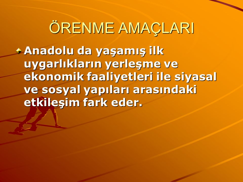 ÖRENME AMAÇLARI Anadolu da yaşamış ilk uygarlıkların yerleşme ve ekonomik faaliyetleri ile siyasal ve sosyal yapıları arasındaki etkileşim fark eder.