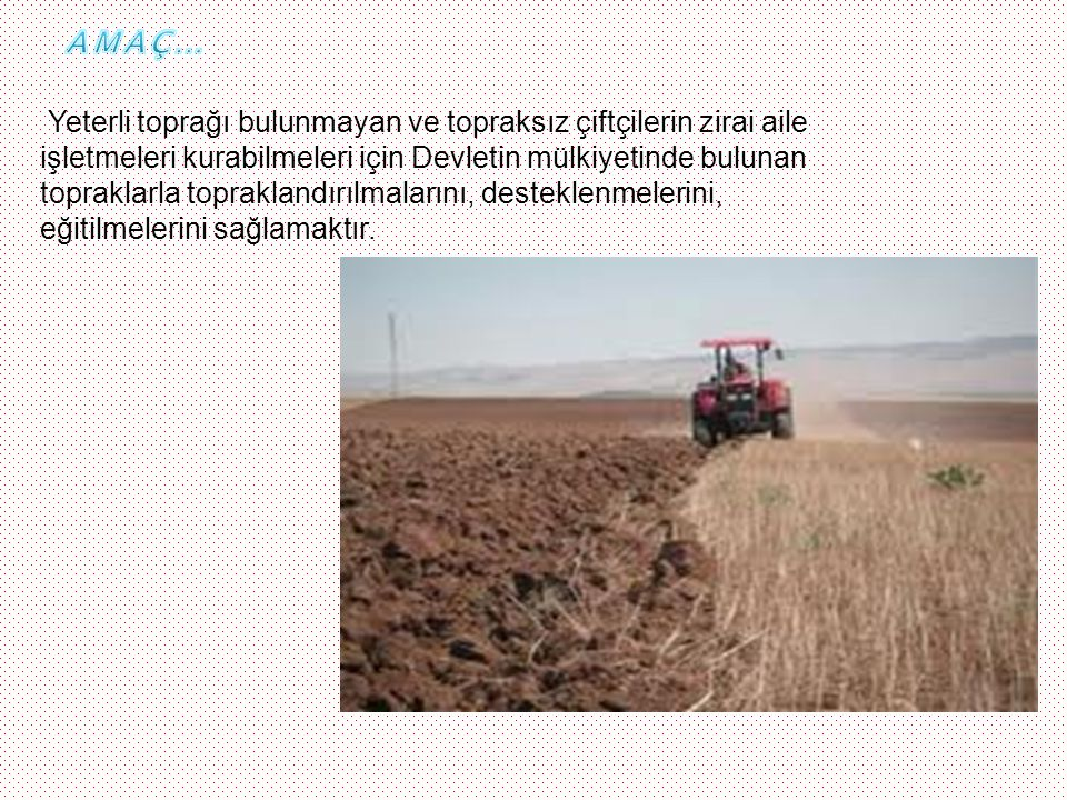 AMAÇ… Yeterli toprağı bulunmayan ve topraksız çiftçilerin zirai aile. işletmeleri kurabilmeleri için Devletin mülkiyetinde bulunan.