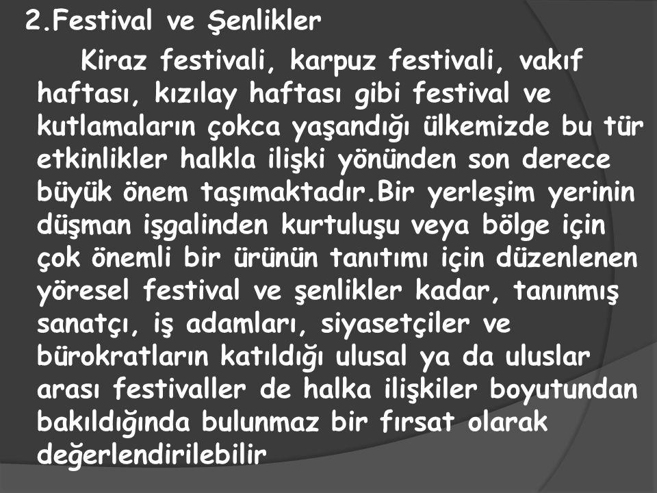 2.Festival ve Şenlikler Kiraz festivali, karpuz festivali, vakıf haftası, kızılay haftası gibi festival ve kutlamaların çokca yaşandığı ülkemizde bu tür etkinlikler halkla ilişki yönünden son derece büyük önem taşımaktadır.Bir yerleşim yerinin düşman işgalinden kurtuluşu veya bölge için çok önemli bir ürünün tanıtımı için düzenlenen yöresel festival ve şenlikler kadar, tanınmış sanatçı, iş adamları, siyasetçiler ve bürokratların katıldığı ulusal ya da uluslar arası festivaller de halka ilişkiler boyutundan bakıldığında bulunmaz bir fırsat olarak değerlendirilebilir