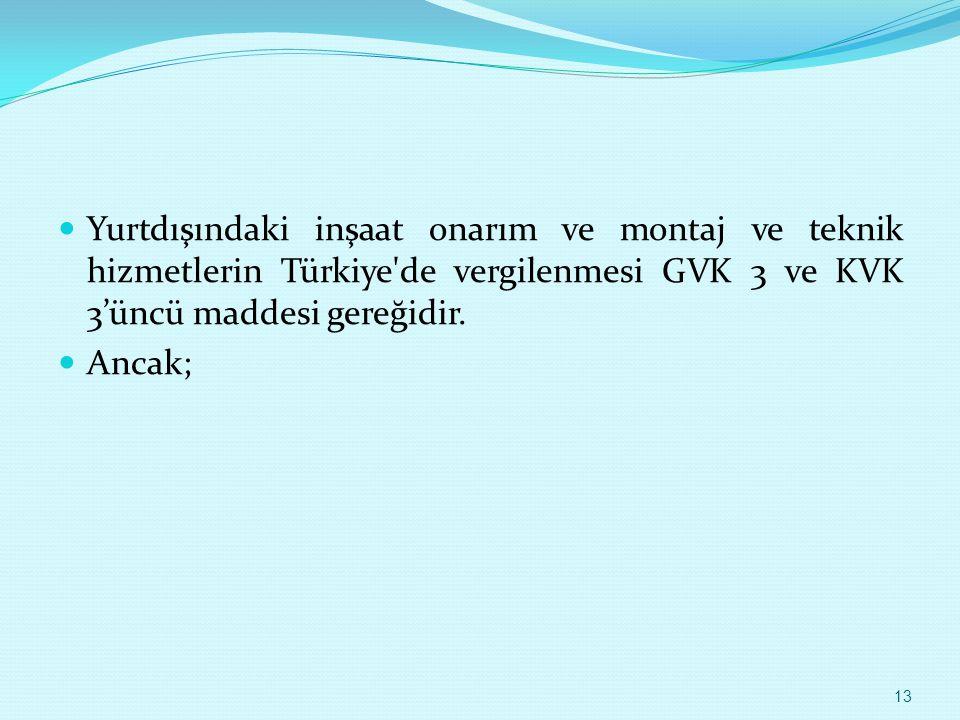 Yurtdışındaki inşaat onarım ve montaj ve teknik hizmetlerin Türkiye de vergilenmesi GVK 3 ve KVK 3'üncü maddesi gereğidir.