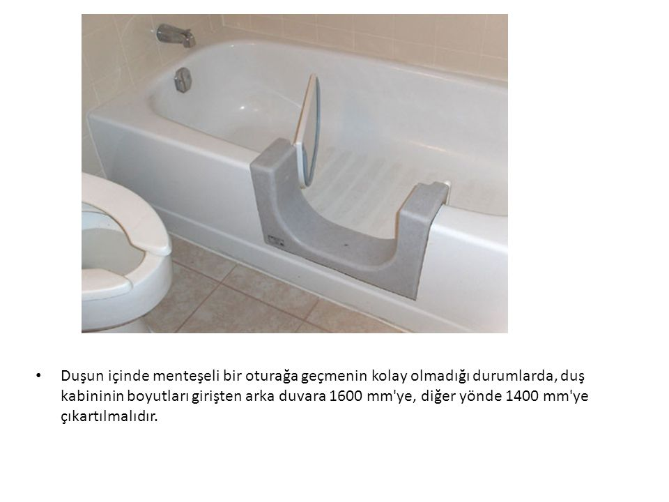 Duşun içinde menteşeli bir oturağa geçmenin kolay olmadığı durumlarda, duş kabininin boyutları girişten arka duvara 1600 mm ye, diğer yönde 1400 mm ye çıkartılmalıdır.