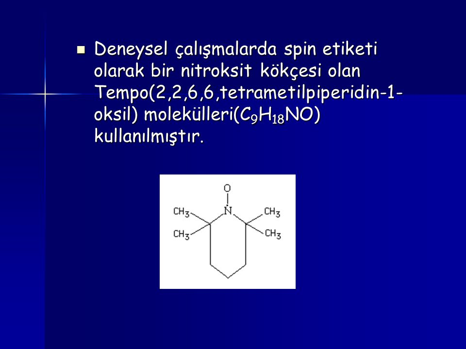Deneysel çalışmalarda spin etiketi olarak bir nitroksit kökçesi olan Tempo(2,2,6,6,tetrametilpiperidin-1-oksil) molekülleri(C9H18NO) kullanılmıştır.