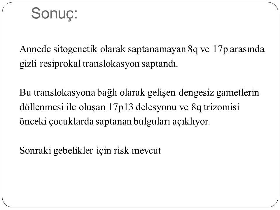 Sonuç: Annede sitogenetik olarak saptanamayan 8q ve 17p arasında