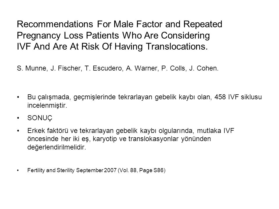 Recommendations For Male Factor and Repeated Pregnancy Loss Patients Who Are Considering IVF And Are At Risk Of Having Translocations. S. Munne, J. Fischer, T. Escudero, A. Warner, P. Colls, J. Cohen.