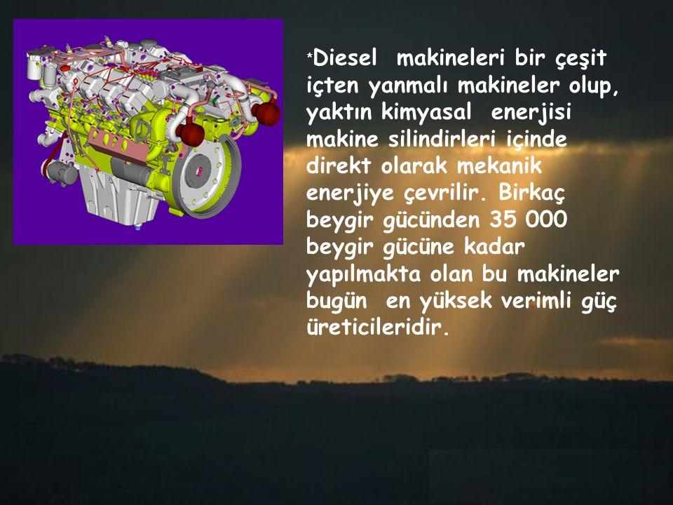 *Diesel makineleri bir çeşit içten yanmalı makineler olup, yaktın kimyasal enerjisi makine silindirleri içinde direkt olarak mekanik enerjiye çevrilir.