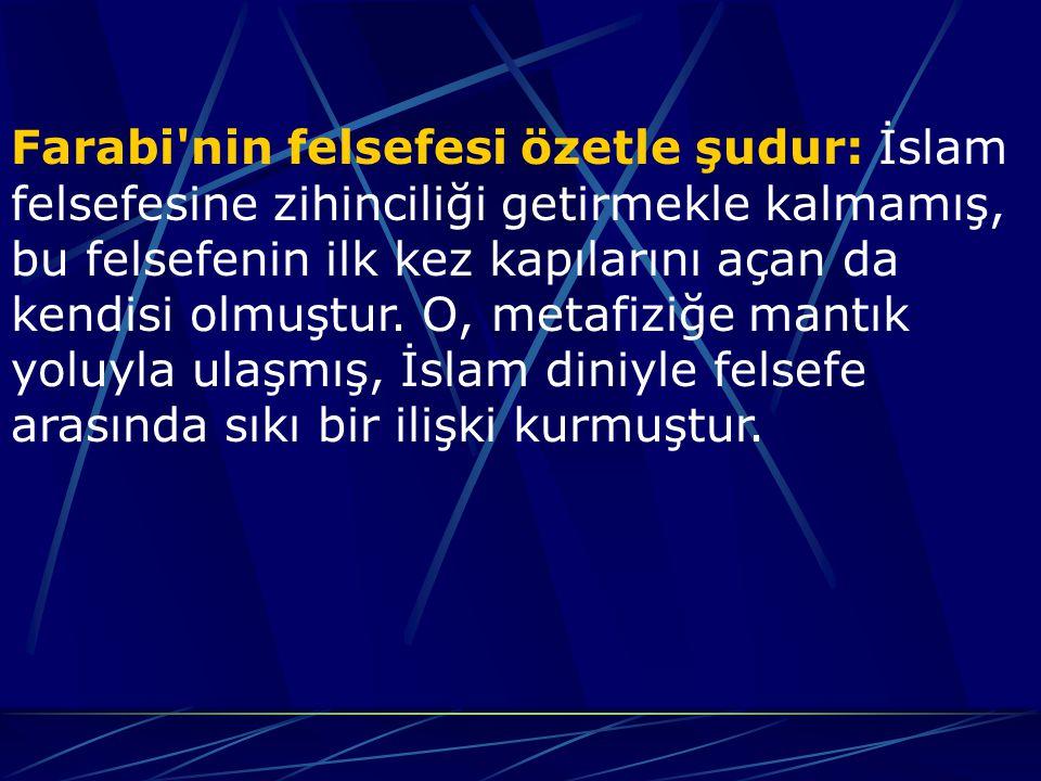 Farabi nin felsefesi özetle şudur: İslam felsefesine zihinciliği getirmekle kalmamış, bu felsefenin ilk kez kapılarını açan da kendisi olmuştur.