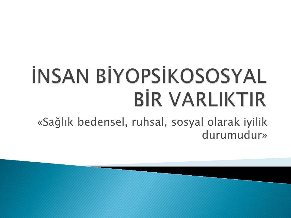 İNSAN BİYOPSİKOSOSYAL BİR VARLIKTIR