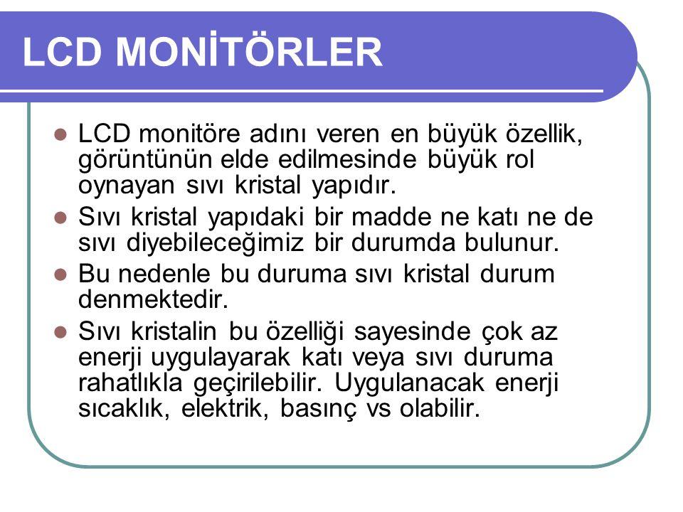 LCD MONİTÖRLER LCD monitöre adını veren en büyük özellik, görüntünün elde edilmesinde büyük rol oynayan sıvı kristal yapıdır.