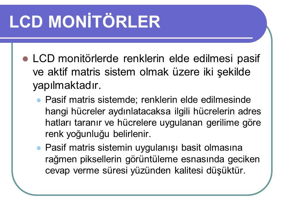 LCD MONİTÖRLER LCD monitörlerde renklerin elde edilmesi pasif ve aktif matris sistem olmak üzere iki şekilde yapılmaktadır.