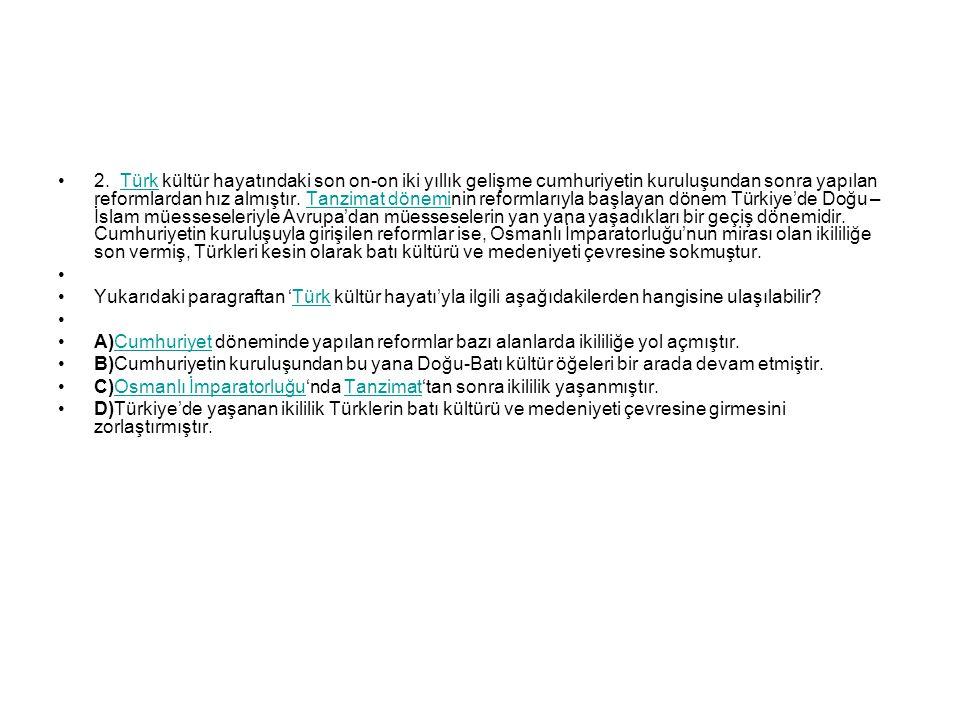 2. Türk kültür hayatındaki son on-on iki yıllık gelişme cumhuriyetin kuruluşundan sonra yapılan reformlardan hız almıştır. Tanzimat döneminin reformlarıyla başlayan dönem Türkiye'de Doğu – İslam müesseseleriyle Avrupa'dan müesseselerin yan yana yaşadıkları bir geçiş dönemidir. Cumhuriyetin kuruluşuyla girişilen reformlar ise, Osmanlı İmparatorluğu'nun mirası olan ikililiğe son vermiş, Türkleri kesin olarak batı kültürü ve medeniyeti çevresine sokmuştur.