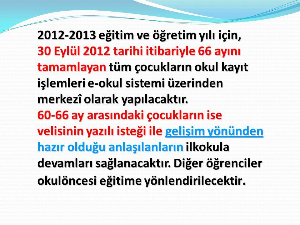 2012-2013 eğitim ve öğretim yılı için, 30 Eylül 2012 tarihi itibariyle 66 ayını tamamlayan tüm çocukların okul kayıt işlemleri e-okul sistemi üzerinden merkezî olarak yapılacaktır.