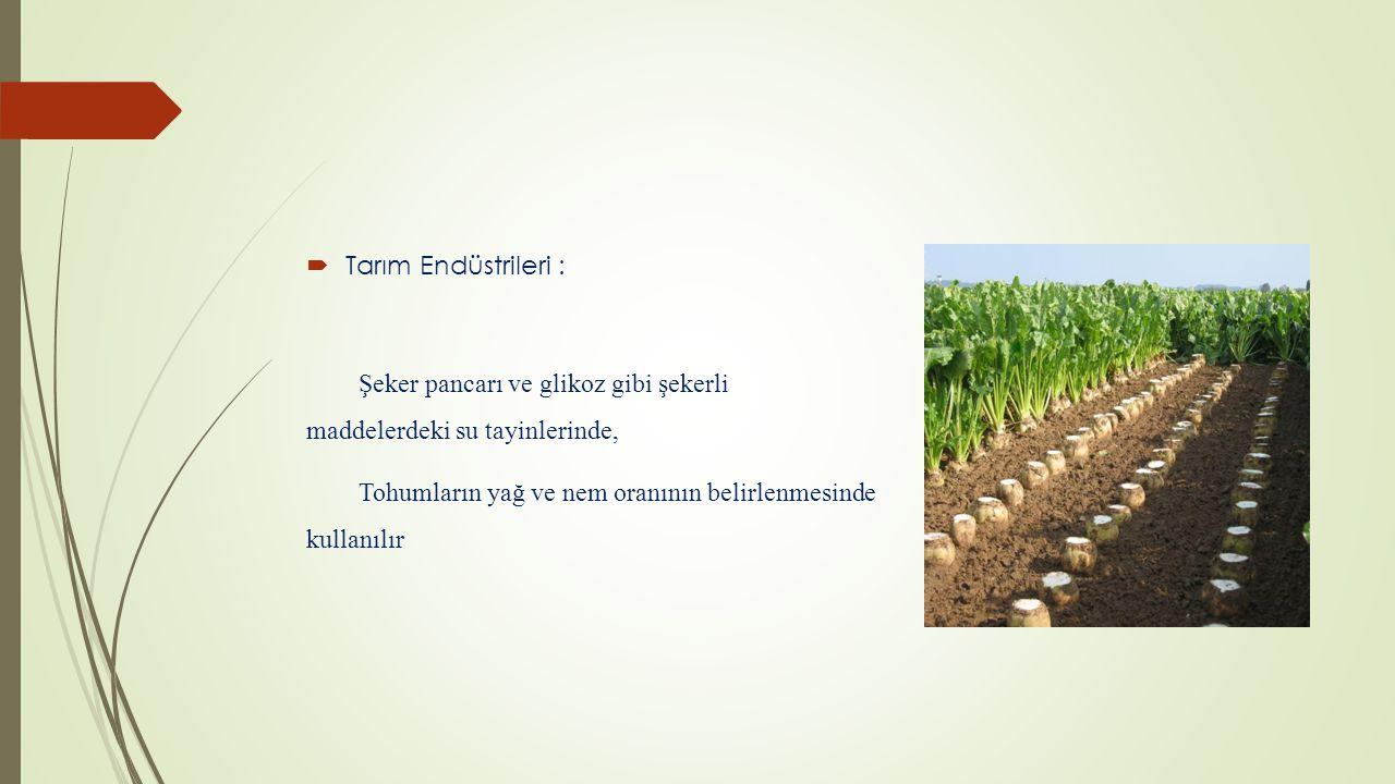 Tarım Endüstrileri : Şeker pancarı ve glikoz gibi şekerli maddelerdeki su tayinlerinde, Tohumların yağ ve nem oranının belirlenmesinde kullanılır.