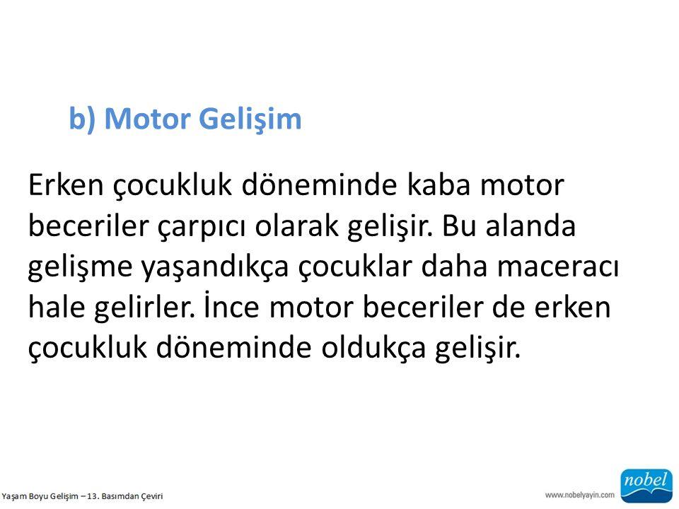 b) Motor Gelişim Erken çocukluk döneminde kaba motor beceriler çarpıcı olarak gelişir. Bu alanda.