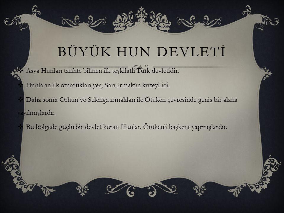 BÜYÜK HUN DEVLETİ Asya Hunları tarihte bilinen ilk teşkilatlı Türk devletidir. Hunların ilk oturdukları yer; Sarı Irmak'ın kuzeyi idi.