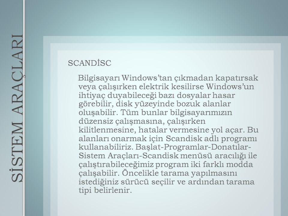 SCANDİSC Bilgisayarı Windows'tan çıkmadan kapatırsak veya çalışırken elektrik kesilirse Windows'un ihtiyaç duyabileceği bazı dosyalar hasar görebilir, disk yüzeyinde bozuk alanlar oluşabilir. Tüm bunlar bilgisayarımızın düzensiz çalışmasına, çalışırken kilitlenmesine, hatalar vermesine yol açar. Bu alanları onarmak için Scandisk adlı programı kullanabiliriz. Başlat-Programlar-Donatılar- Sistem Araçları-Scandisk menüsü aracılığı ile çalıştırabileceğimiz program iki farklı modda çalışabilir. Öncelikle tarama yapılmasını istediğiniz sürücü seçilir ve ardından tarama tipi belirlenir.