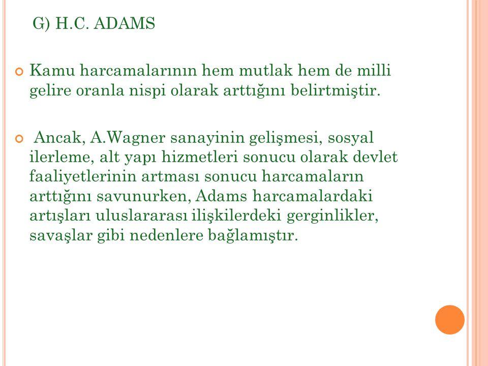 G) H.C. ADAMS Kamu harcamalarının hem mutlak hem de milli gelire oranla nispi olarak arttığını belirtmiştir.