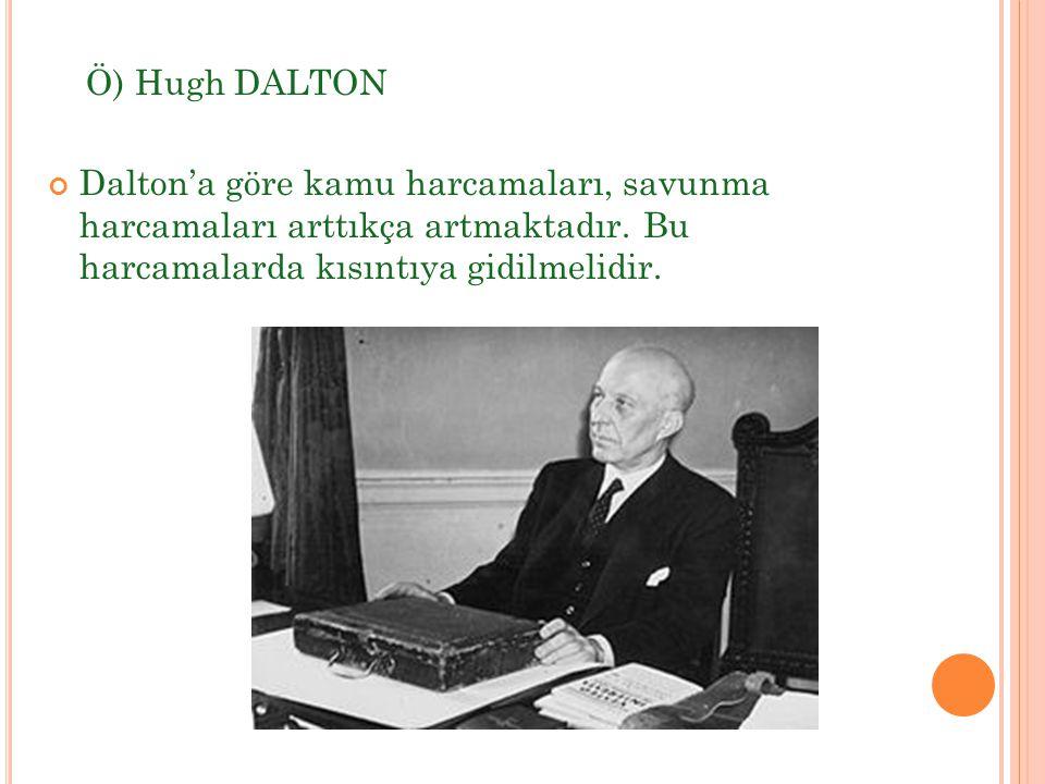 Ö) Hugh DALTON Dalton'a göre kamu harcamaları, savunma harcamaları arttıkça artmaktadır.