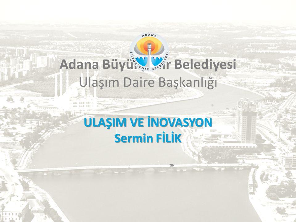 Adana Büyükşehir Belediyesi Ulaşım Daire Başkanlığı ULAŞIM VE İNOVASYON Sermin FİLİK