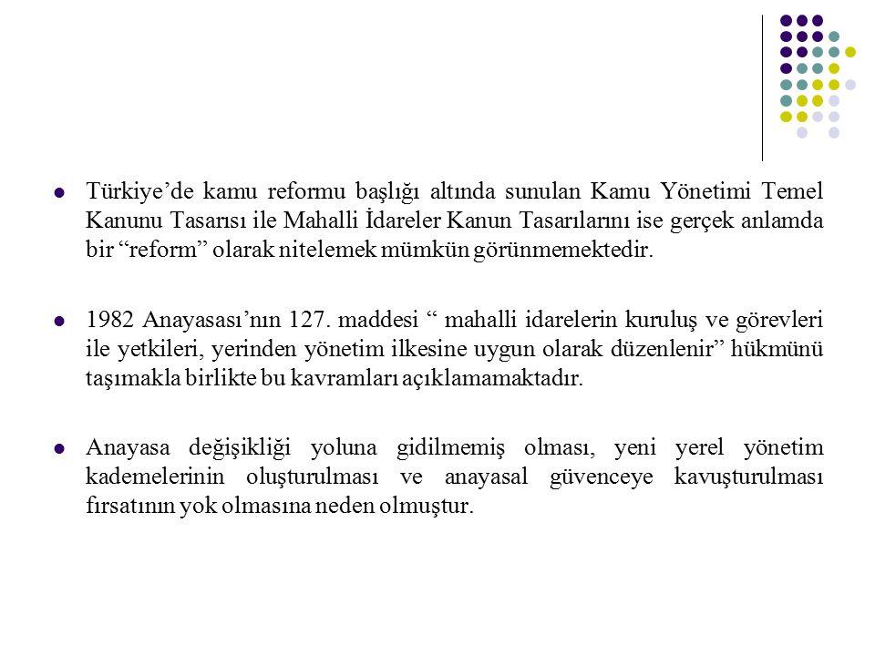 Türkiye'de kamu reformu başlığı altında sunulan Kamu Yönetimi Temel Kanunu Tasarısı ile Mahalli İdareler Kanun Tasarılarını ise gerçek anlamda bir reform olarak nitelemek mümkün görünmemektedir.