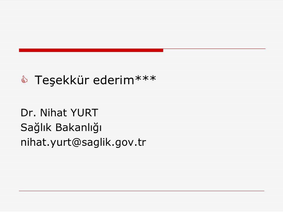 Teşekkür ederim*** Dr. Nihat YURT Sağlık Bakanlığı