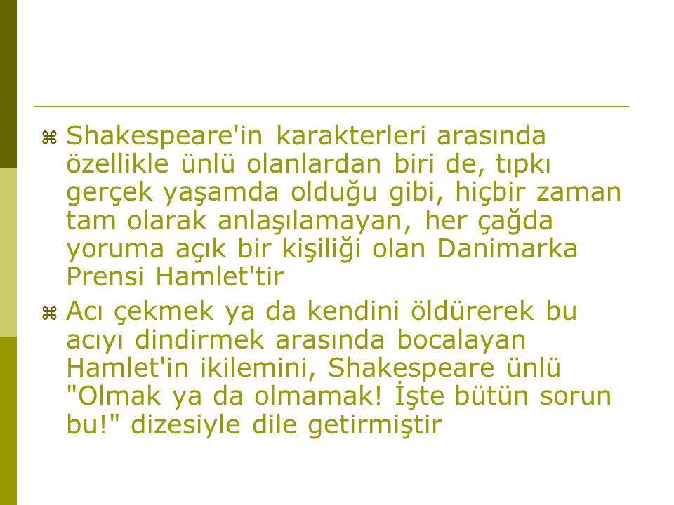 Shakespeare in karakterleri arasında özellikle ünlü olanlardan biri de, tıpkı gerçek yaşamda olduğu gibi, hiçbir zaman tam olarak anlaşılamayan, her çağda yoruma açık bir kişiliği olan Danimarka Prensi Hamlet tir