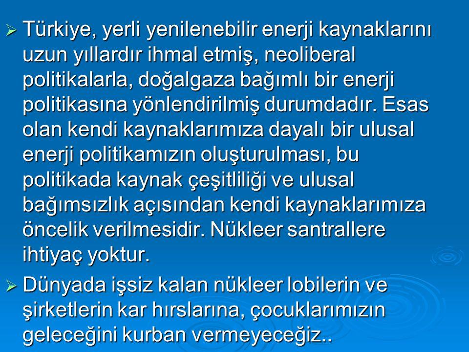 Türkiye, yerli yenilenebilir enerji kaynaklarını uzun yıllardır ihmal etmiş, neoliberal politikalarla, doğalgaza bağımlı bir enerji politikasına yönlendirilmiş durumdadır. Esas olan kendi kaynaklarımıza dayalı bir ulusal enerji politikamızın oluşturulması, bu politikada kaynak çeşitliliği ve ulusal bağımsızlık açısından kendi kaynaklarımıza öncelik verilmesidir. Nükleer santrallere ihtiyaç yoktur.