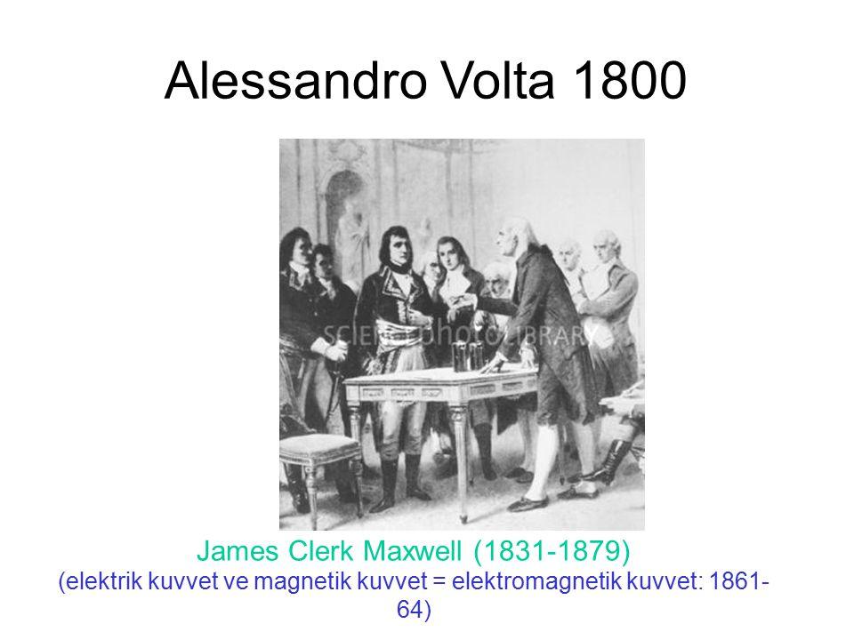 Alessandro Volta 1800 James Clerk Maxwell (1831-1879) (elektrik kuvvet ve magnetik kuvvet = elektromagnetik kuvvet: 1861-64)